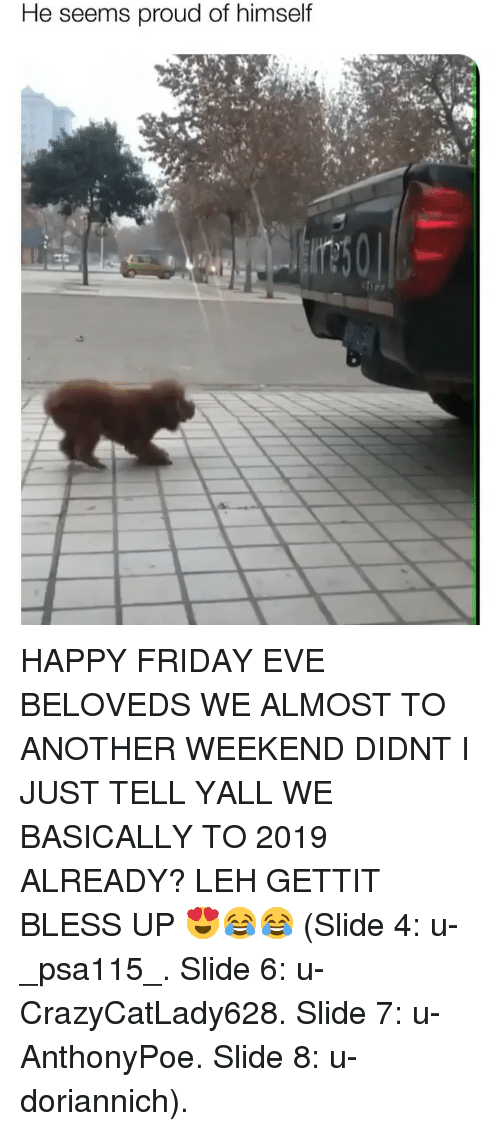 happy friday: He seems proud of himself HAPPY FRIDAY EVE BELOVEDS WE ALMOST TO ANOTHER WEEKEND DIDNT I JUST TELL YALL WE BASICALLY TO 2019 ALREADY? LEH GETTIT BLESS UP 😍😂😂 (Slide 4: u-_psa115_. Slide 6: u-CrazyCatLady628. Slide 7: u-AnthonyPoe. Slide 8: u-doriannich).
