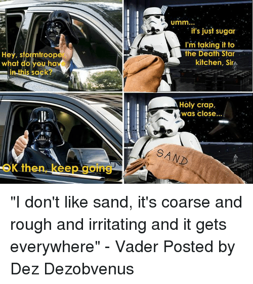 """Irritator: He  sformtroop  what do  you ha  in this sack  OK th  Umm  it's just sugar  I'm taking it to  the Death Star  kitchen, Sira  Holy crap,  was close... """"I don't like sand, it's coarse and rough and irritating and it gets everywhere"""" - Vader  Posted by Dez Dezobvenus"""