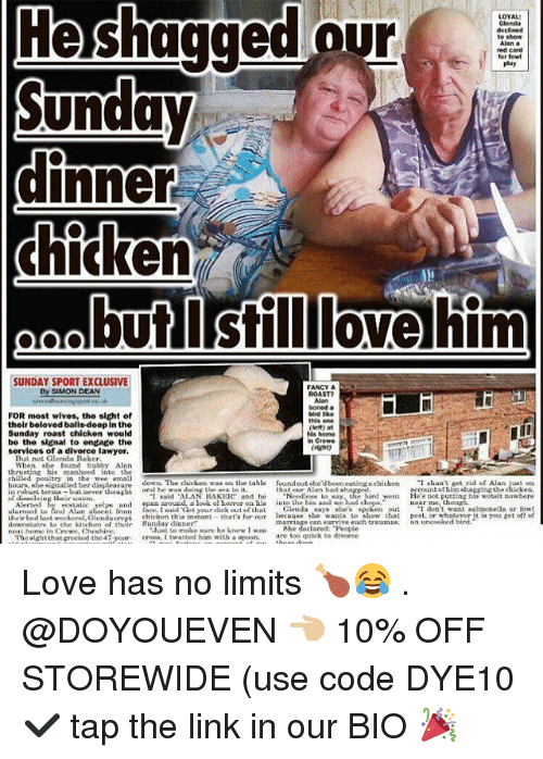 """the sundays: He shagged our  LOYAL  Glenda  declined  to show  Alan a  red card  for fowt  play  dinners  but Isilllovehim  SUNDAY SPORT EXCLUSIVE  By SIMON DEAN  FANCY A  ROAST?  boned a  bird ike  this one  FOR most wives, the sight of  their beloved balls doop in the  Sunday roast chicken would  be the signal to engage the  services of a divorce lawyer.  et) at  His home  in Crewe  ight  But not Glenda Baker  When she found hubby Alen  thrusting his manhood into the  chiiled  try in the wee mall  hours. she signaled ber displeasure dowo. The chickea was cn the table ound out ste'd been suting a ehiclkeonaoi,setrid of  in robusL tern -but aever thought  ccountofhim haczing the chicken  t said ALAN BAKER and he Needless to y. he hird went Hea not putting hie wotait nowhere  and he wasting Lhe sea lo iL  that our Alan hed sha  rtatic yelps and pan around a look of boror on his into the hin and wehad dnnear e  er dick oul of thalGlena says  so  utdontwt salmonella or fow!  to how thst pest. or whatever it is yoa get otf  lamed Lo nd Manns amacn  Alerted E  sai  uhatie bed last weekend, Glendacrepi chickon this nsttthat'a for our because she wte  downstairs to the kitchen of thr Sunday dinner  neat home in Crewe, Cheshire  marria e can aurvive ,ach traumna,  an uncooked  he declared People  are too quiek to divoree  """"Junl to make sure he knew I wan  Theaightthat greeted the47 year cs, I twatted him with a epoon. Love has no limits 🍗😂 . @DOYOUEVEN 👈🏼 10% OFF STOREWIDE (use code DYE10 ✔️ tap the link in our BIO 🎉"""
