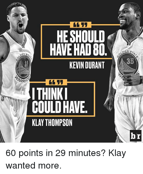 Kevin Durant, Klay Thompson, and Sports: HE SHOULD  HAVE HAD 80  KEVIN DURANT  ARRIO  ITHINKI  COULD HAVE  KLAY THOMPSON  DENIS  ES  br 60 points in 29 minutes? Klay wanted more.