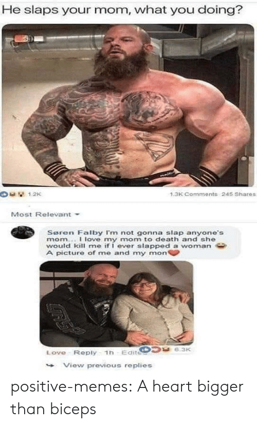 biceps: He slaps your mom, what you doing?  1.3K Comments 245 Shares  Most Relevant  Saren Falby I'm not gonna slap anyone's  mom..I love my mom to death and she  would kill me if I ever slapped a womnan  A picture of me and my mon  Love Reply 1h Edite  View previous replies positive-memes:  A heart bigger than biceps