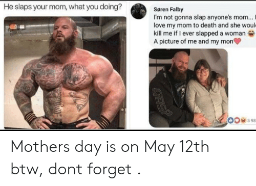 Love My Mom: He slaps your mom, what you doing?  Søren Falby  I'm not gonna slap anyone's mom... I  love my mom to death and she woul  kill me if I ever slapped a woman  A picture of me and my mon  00598 Mothers day is on May 12th btw, dont forget .