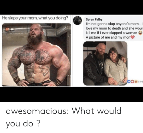 Mon: He slaps your mom, what you doing?  Søren Falby  I'm not gonna slap anyone's mom...  love my mom to death and she would  kill me if I ever slapped a woman  A picture of me and my mon  00e598  RSP awesomacious:  What would you do ?