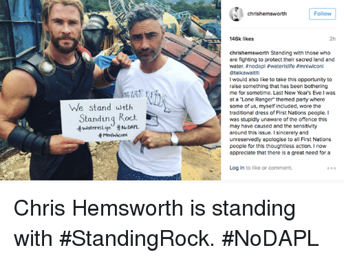 "memes: he stand with  Standing  Rock  HNDAPL  chris hemsworth  Follow  146k likes  chrishemsworth Standing with those who  are fighting to protect their sacred land and  water. nodapl waterislife #mniwiconi  @taikawaititi  I would also like to take this opportunity to  raise something that has been bothering  me for sometime. Last New Years Eve Iwas  at a ""Lone Ranger themed party where  some of us, myself included, wore the  traditional dress of First Nations people. I  was stupidly unaware of the offence this  may have caused and the sensitivity  around this issue. I sincere  ly and  unreservedly apologise to all First Nations  people for this thoughtless action  I now  appreciate that there is a great need for a  Log in to like or comment. Chris Hemsworth is standing with #StandingRock. #NoDAPL"
