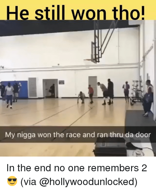 Memes, My Nigga, and Race: He still won tho!  My nigga won the race and ran thru da door In the end no one remembers 2 😎 (via @hollywoodunlocked)