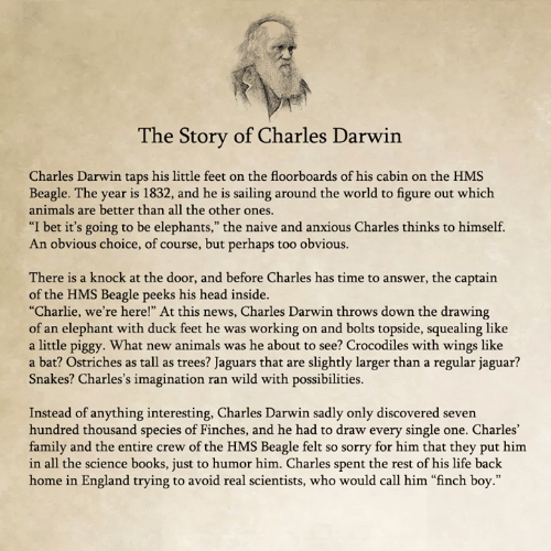 """Charles Darwin: he Story of Charles Darwin  Charles Darwin taps his little feet on the floorboards of his cabin on the HMS  Beagle. The year is 1832, and he is sailing around the world to figure out which  animals are better than all the other ones  """"I bet it's going to be elephants,"""" the naive and anxious Charles thinks to himself.  An obvious choice, of course, but perhaps too obvious.  There is a knock at the door, and before Charles has time to answer, the captain  of the HMS Beagle peeks his head inside.  """"Charlie, we're here!"""" At this news, Charles Darwin throws down the drawing  of an elephant with duck feet he was working on and bolts topside, squealing like  a little piggy. What new animals was he about to see? Crocodiles with wings like  a bat? Ostriches as tall as trees? Jaguars that are slightly larger than a regular jaguar?  Snakes? Charles's imagination ran wild with possibilities.  Instead of anything interesting, Charles Darwin sadly only discovered seven  hundred thousand species of Finches, and he had to draw every single one. Charles'  family and the entire crew of the HMS Beagle felt so sorry for him that they put him  in all the science books, just to humor him. Charles spent the rest of his life back  home in England trying to avoid real scientists, who would call him """"finch boy."""""""