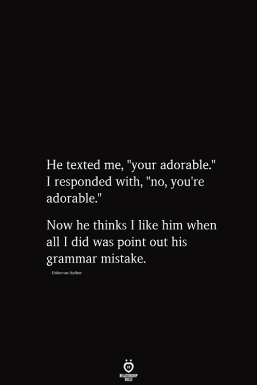 "texted: He texted me, ""your adorable.""  I responded with, ""no, you're  adorable.""  Now he thinks I like him when  