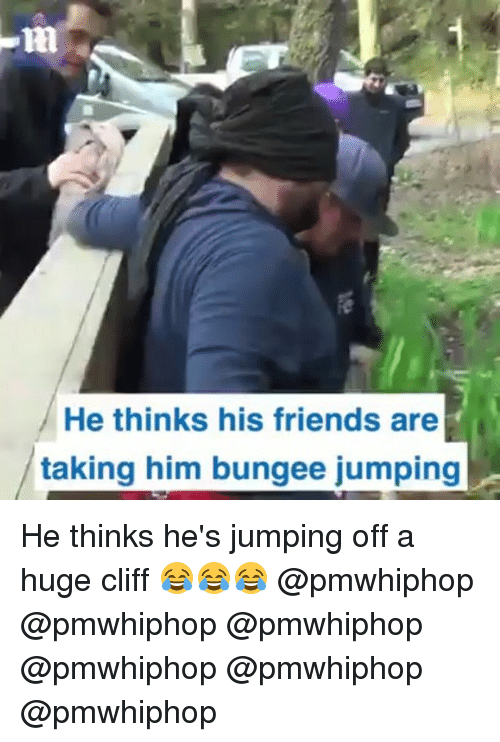 Friends, Memes, and 🤖: He thinks his friends are  taking him bungee jumping He thinks he's jumping off a huge cliff 😂😂😂 @pmwhiphop @pmwhiphop @pmwhiphop @pmwhiphop @pmwhiphop @pmwhiphop