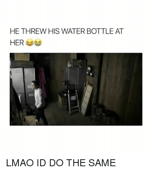 Water Bottle Neck Meme: HE THREW HIS WATER BOTTLE AT HER LMAO ID DO THE SAME
