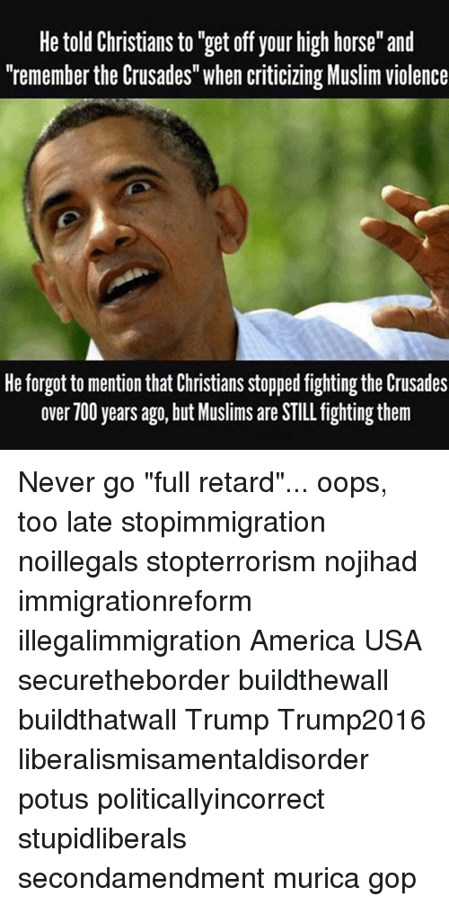 "Retardes: He told Christians to ""get off your high horse"" and  ""remember the Crusades"" when criticizing Muslim violence  He forgot to mention that Christians stopped fighting the Crusades  over 700 years ago, but Muslims are STILL fighting them Never go ""full retard""... oops, too late stopimmigration noillegals stopterrorism nojihad immigrationreform illegalimmigration America USA securetheborder buildthewall buildthatwall Trump Trump2016 liberalismisamentaldisorder potus politicallyincorrect stupidliberals secondamendment murica gop"