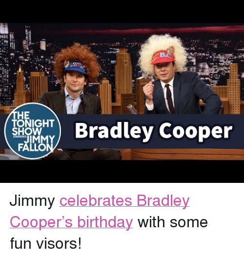 "Bradley Cooper: HE  TONIGHT  SHOW  ) Bradley Cooper <p>Jimmy <a href=""https://www.youtube.com/watch?v=jW0ibIUy_74"" target=""_blank"">celebrates Bradley Cooper's birthday</a> with some fun visors!</p>"