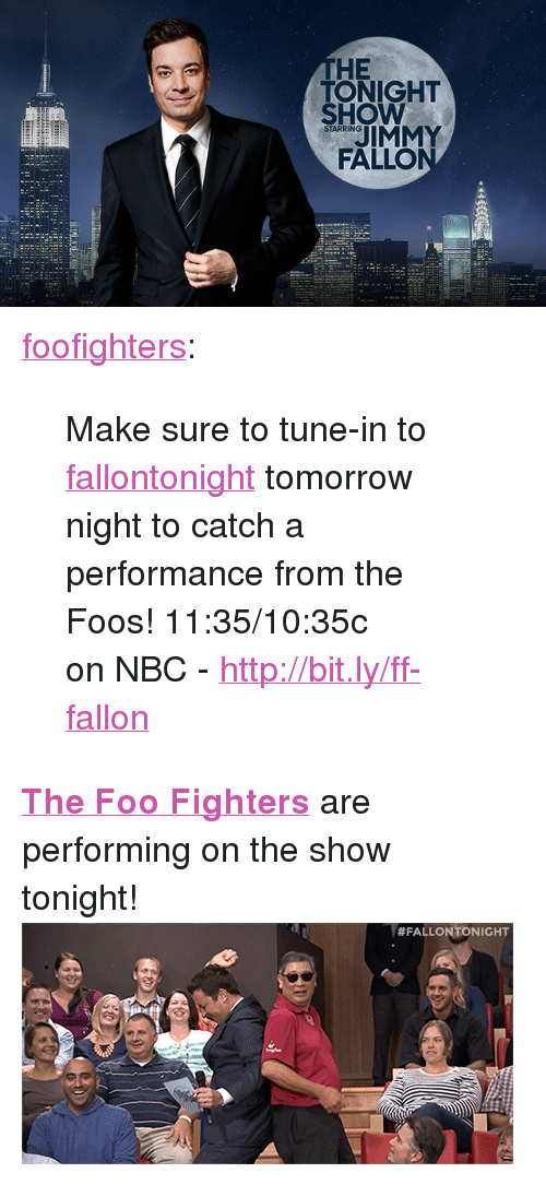"""Foo Fighters: HE  TONIGHT  SHOW  STARRING  FALLO <p><a class=""""tumblr_blog"""" href=""""http://foofighters.tumblr.com/post/105459958807/make-sure-to-tune-in-to-fallontonight-tomorrow"""" target=""""_blank"""">foofighters</a>:</p> <blockquote> <p><span>Make sure to tune-in to <a class=""""tumblelog"""" href=""""http://tmblr.co/mafOxia1qJakuleGnthzckw"""" target=""""_blank"""">fallontonight</a></span><span>tomorrow night to catch a performance from the Foos! 11:35/10:35c onNBC</span><span>-</span><a href=""""http://bit.ly/ff-fallon"""" rel=""""nofollow"""" target=""""_blank"""">http://bit.ly/ff-fallon</a></p> </blockquote> <p><a href=""""http://www.nbc.com/the-tonight-show/filters/guests/75191"""" target=""""_blank""""><strong>The Foo Fighters</strong></a>are performing on the show tonight!<img alt="""""""" src=""""https://78.media.tumblr.com/67d4f573fe37ff16a0fe393d47d6bb22/tumblr_ncda0opoKF1tv4k5po1_500.gif""""/></p>"""