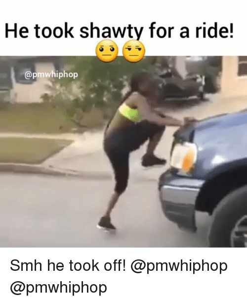 Memes, Smh, and Shawty: He took shawty for a ride!  iphop Smh he took off! @pmwhiphop @pmwhiphop