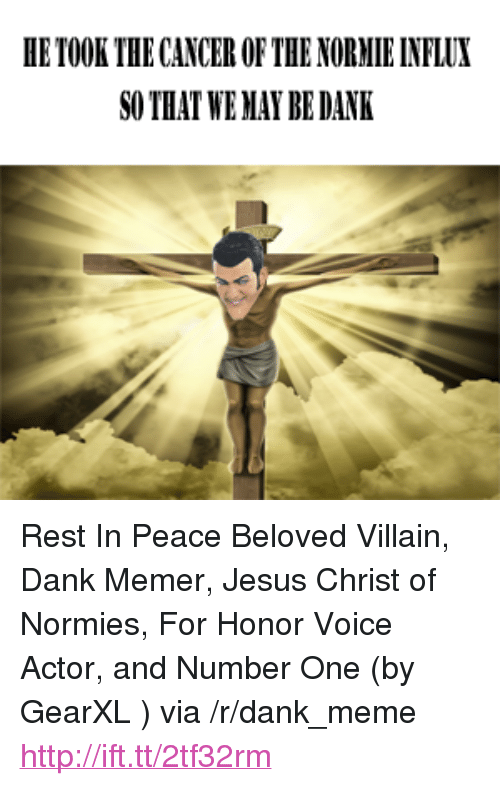 """Dank Memer: HE TOOK THE CANCER OF THE NORMIE INFLUX  SO THAT WE MAY BE DANK <p>Rest In Peace Beloved Villain, Dank Memer, Jesus Christ of Normies, For Honor Voice Actor, and Number One (by GearXL ) via /r/dank_meme <a href=""""http://ift.tt/2tf32rm"""">http://ift.tt/2tf32rm</a></p>"""