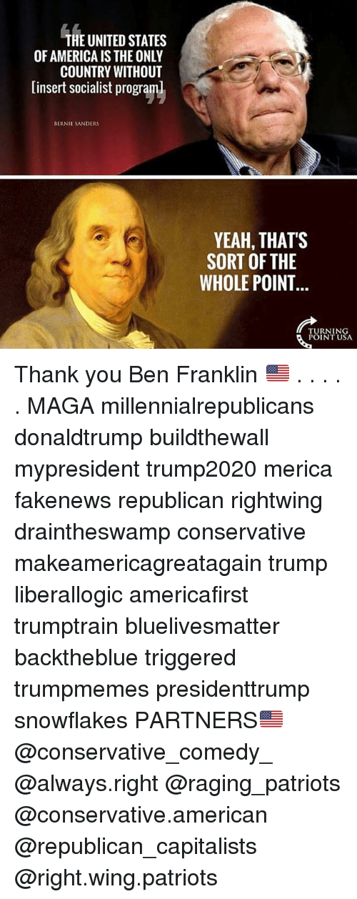 America, Ben Franklin, and Bernie Sanders: HE UNITED STATES  OF AMERICA IS THE ONLY  COUNTRY WITHOUT  [insert socialist program  BERNIE SANDERS  YEAH, THATS  SORT OF THE  WHOLE POINT  TURNING  POINT USA Thank you Ben Franklin 🇺🇸 . . . . . MAGA millennialrepublicans donaldtrump buildthewall mypresident trump2020 merica fakenews republican rightwing draintheswamp conservative makeamericagreatagain trump liberallogic americafirst trumptrain bluelivesmatter backtheblue triggered trumpmemes presidenttrump snowflakes PARTNERS🇺🇸 @conservative_comedy_ @always.right @raging_patriots @conservative.american @republican_capitalists @right.wing.patriots