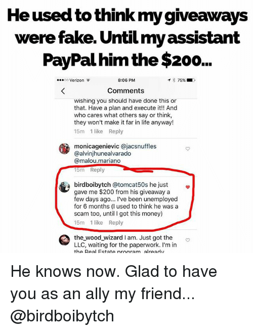 Bailey Jay, Fake, and Life: He usead to think my gveaways  were fake. Until my assistant  PayPal him the $200..  o Verizon  8:06 PM  イ* 75%.1 .  Comments  wishing you should have done this or  that. Have a plan and execute it! And  who cares what others say or think,  they won't make it far in life anyway!  15m 1 like Reply  monicagenievic @jacsnuffles  @alvinjhunealvarado  @malou.mariano  15m Reply  birdboibytch @tomcat50s he just»  gave me $200 from his giveaway a  few days ago... I've been unemployed  for 6 months (I used to think he was a  scam too, until I got this money)  15m 1 like Reply  the_wood_wizard I am. Just got the  LLC, waiting for the paperwork. I'm in  the Real Estate nroaram alreadv He knows now. Glad to have you as an ally my friend... @birdboibytch