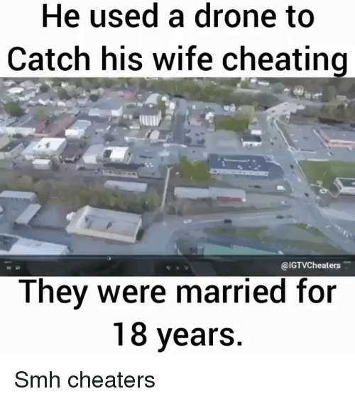 cheaters: He used a drone to  Catch his wife cheating  @IGTVCheaters  They were married for  18 years Smh cheaters