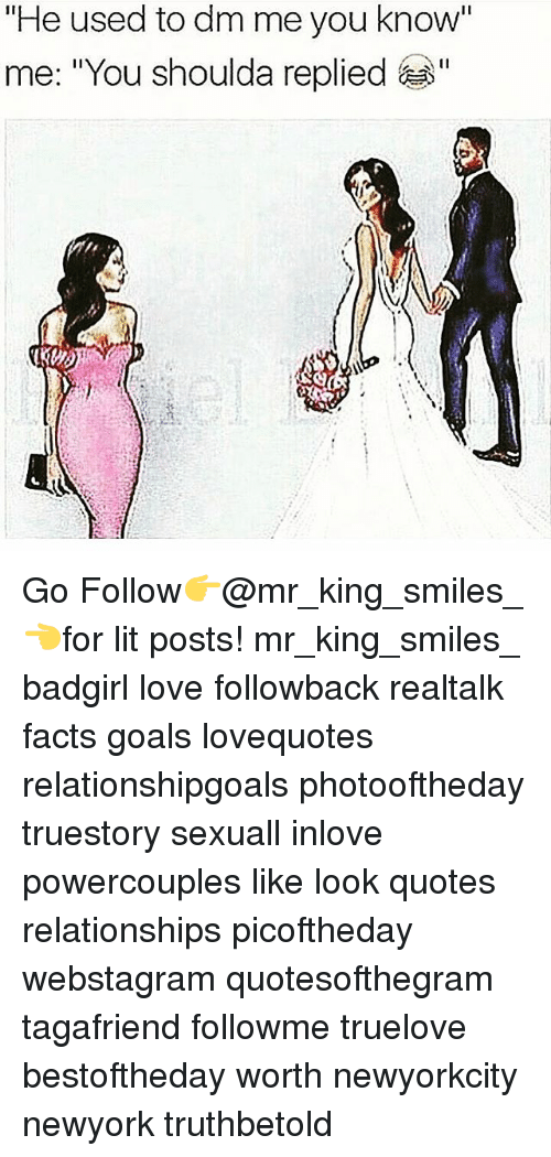 "Facts, Goals, and Lit: ""He used to dm me you know  me: ""You shoulda replied Go Follow👉@mr_king_smiles_👈for lit posts! mr_king_smiles_ badgirl love followback realtalk facts goals lovequotes relationshipgoals photooftheday truestory sexuall inlove powercouples like look quotes relationships picoftheday webstagram quotesofthegram tagafriend followme truelove bestoftheday worth newyorkcity newyork truthbetold"