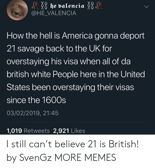 valencia: @HE_VALENCIA  How the hell is America gonna deport  21 savage back to the UK for  overstaying his visa when all of da  british white People here in the United  States been overstaying their visas  since the 1600s  03/02/2019, 21:45  1,019 Retweets 2,921 Likes I still can't believe 21 is British! by SvenGz MORE MEMES