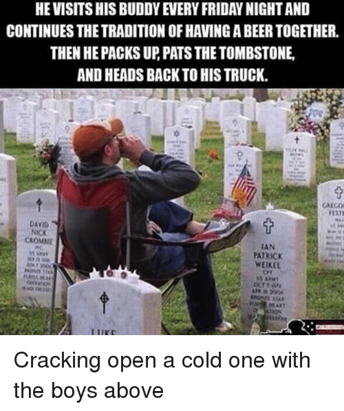 tombstone: HE VISITS HIS BUDDY EVERY FRIDAY NIGHT AND  CONTINUES THE TRADITION OF HAVING A BEER TOGETHER.  THEN HE PACKS UP, PATS THE TOMBSTONE  AND HEADS BACK TO HIS TRUCK.  DAVID  NICK  CKOMME  IAN  PATRICK  WEIKEL  Ort Cracking open a cold one with the boys above
