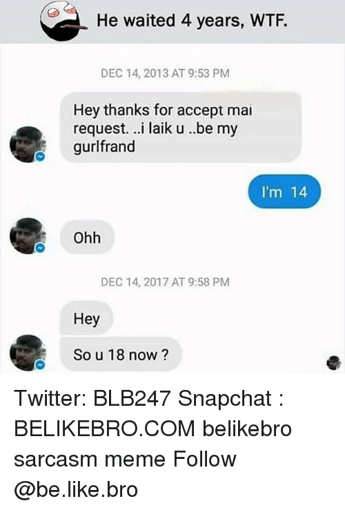 Be Like, Meme, and Memes: He waited 4 years, WTF.  DEC 14, 2013 AT 9:53 PM  Hey thanks for accept mai  request. ..i laik u .be my  gurlfrand  I'm 14  Ohh  DEC 14, 2017 AT 9:58 PM  Hey  So u 18 now? Twitter: BLB247 Snapchat : BELIKEBRO.COM belikebro sarcasm meme Follow @be.like.bro