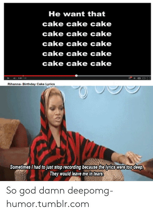 rihanna   birthday cake: He want that  cake cake cake  cake cake cake  cake cake cake  cake cake cake  cake cake cake  Rihanna- Birthday Cake Lyrics  Sometimes I had to just stop recording because the lyrics were too deep.  They would leave me in tears. So god damn deepomg-humor.tumblr.com