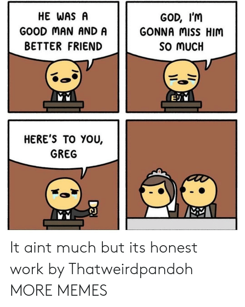 Heres To: HE WAS A  GOOD MAN AND A  BETTER FRIEND  GOD, I'm  GONNA MiSS HIM  SO MUCH  HERE'S TO YOU,  GREG  C3 It aint much but its honest work by Thatweirdpandoh MORE MEMES