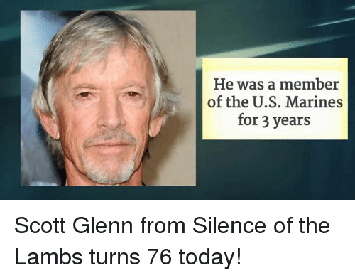 silence of the lambs: He was a member  of the U.S. Marines  for 3 years Scott Glenn from Silence of the Lambs turns 76 today!