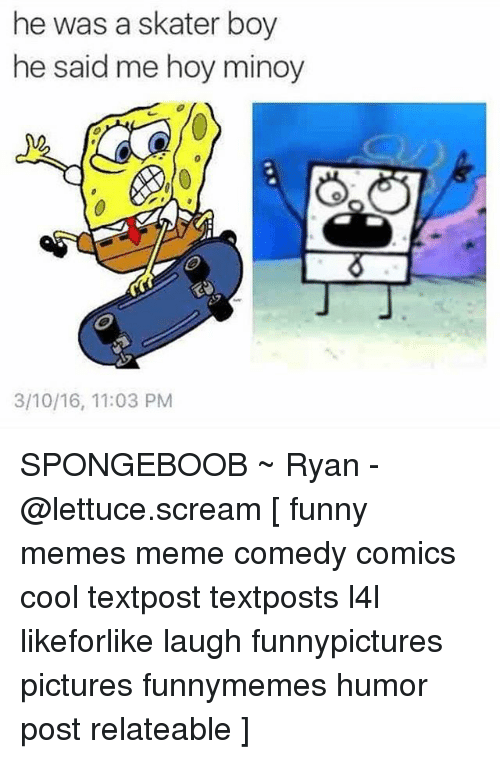 Funny, Meme, and Memes: he was a skater boy  he said me hoy minoy  3/10/16, 11:03 PM SPONGEBOOB ~ Ryan - @lettuce.scream [ funny memes meme comedy comics cool textpost textposts l4l likeforlike laugh funnypictures pictures funnymemes humor post relateable ]