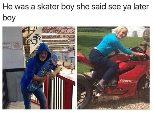 Skater Boy: He was a skater boy she said see ya later  boy  DUCATIOORS