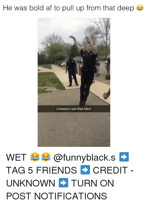 Af, Bitch, and Friends: He was bold af to pull up from that deep  Lmaoooo wet that bitch WET 😂😂 @funnyblack.s ➡️ TAG 5 FRIENDS ➡️ CREDIT - UNKNOWN ➡️ TURN ON POST NOTIFICATIONS