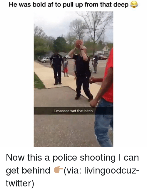 Af, Bitch, and Funny: He was bold af to pull up from that deep  Lmaoooo wet that bitch Now this a police shooting I can get behind 👉🏽(via: livingoodcuz-twitter)