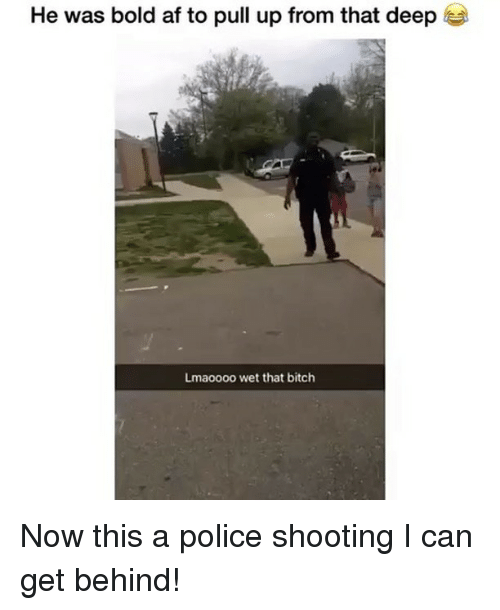 Af, Bitch, and Memes: He was bold af to pull up from that deep  Lmaoooo wet that bitch Now this a police shooting I can get behind!