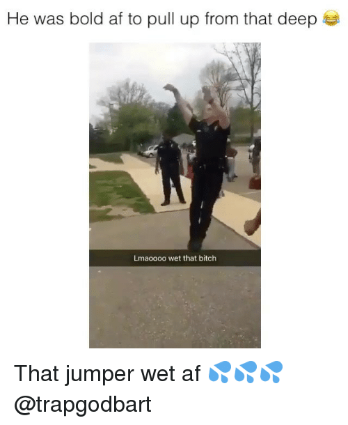 Af, Bitch, and Memes: He was bold af to pull up from that deep  Lmaoooo wet that bitch That jumper wet af 💦💦💦 @trapgodbart