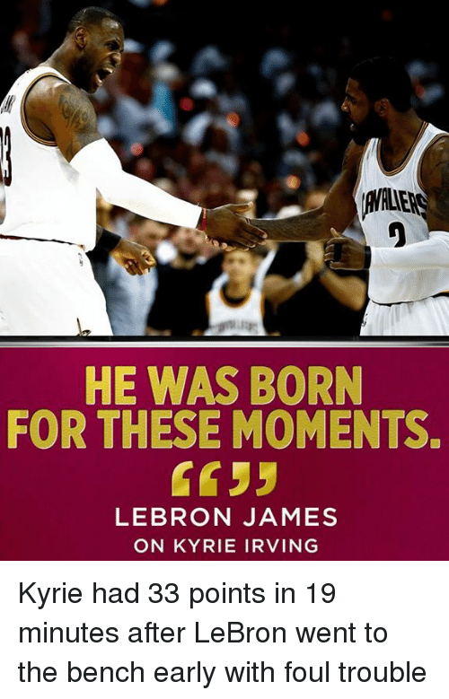 Kyrie Irving, LeBron James, and Memes: HE WAS BORN  FOR THESE MOMENTS.  LEBRON JAMES  ON KYRIE IRVING Kyrie had 33 points in 19 minutes after LeBron went to the bench early with foul trouble