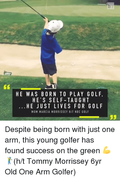 Marcia: HE WAS BORN TO PLAY GOL F,  HE'S SEL F -TAU G HT  HE JUST LIVES FOR GOL F  MOM MARCIA MORRISSEY HIT NBC GOLF  55 Despite being born with just one arm, this young golfer has found success on the green 💪🏌️(h/t Tommy Morrissey 6yr Old One Arm Golfer)
