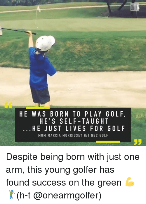 Marcia: HE WAS BORN TO PLAY GOL F,  HE'S SELF-TAU G HT  HE JUST LIVES FOR GOLF  MOM MARCIA MORRISSEY HIT NBC GOLF Despite being born with just one arm, this young golfer has found success on the green 💪🏌️(h-t @onearmgolfer)