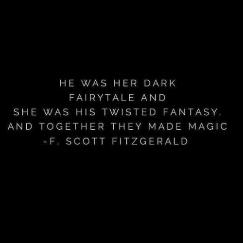 fairytale: HE WAS HER DARK  FAIRYTALE AND  SHE WAS HIS TWISTED FANTASY.  AND TOGETHER THEY MADE MAGIC  - F. SCOTT FITZGERALD