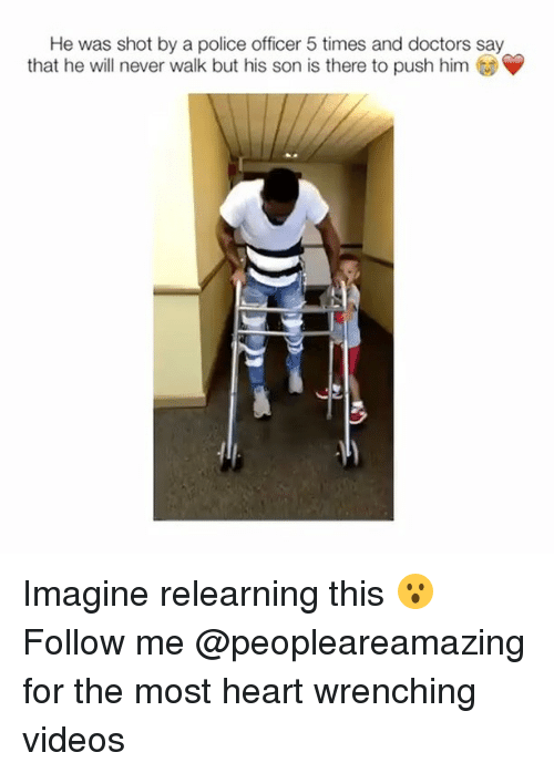 Memes, Police, and Videos: He was shot by a police officer 5 times and doctors say  that he will never walk but his son is there to push him Imagine relearning this 😮 Follow me @peopleareamazing for the most heart wrenching videos