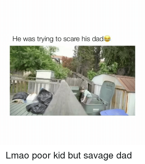 Dad, Lmao, and Savage: He was trying to scare his dadas Lmao poor kid but savage dad