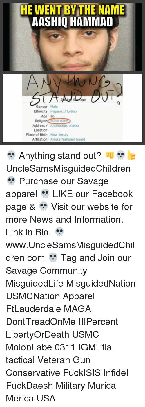 Latinos, Memes, and Alaska: HE WENT BY THE NAME  AASHIQ HAMMAD  ago  Gender  Male  Ethnicity  Hispanic Latino  Age 26  Religion Unni Islam  Address Anchorage, Alaska  Location  Place of Birth New Jersey  Affiliation Alaska National Guard 💀 Anything stand out? 👊💀👍 UncleSamsMisguidedChildren 💀 Purchase our Savage apparel 💀 LIKE our Facebook page & 💀 Visit our website for more News and Information. Link in Bio. 💀 www.UncleSamsMisguidedChildren.com 💀 Tag and Join our Savage Community MisguidedLife MisguidedNation USMCNation Apparel FtLauderdale MAGA DontTreadOnMe IIIPercent LibertyOrDeath USMC MolonLabe 0311 IGMilitia tactical Veteran Gun Conservative FuckISIS Infidel FuckDaesh Military Murica Merica USA
