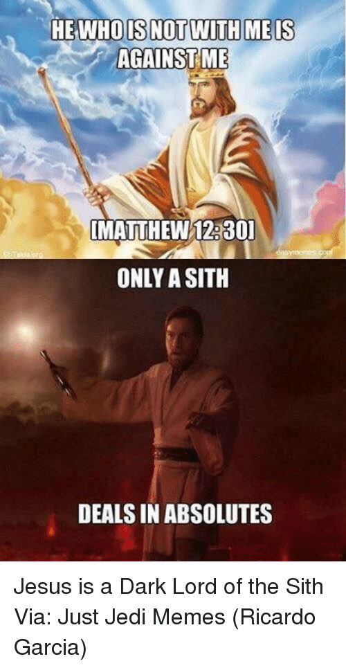 Only A Sith Deals In Absolutes: HE WHO IS NOTWITH MEIS  IMATTHEW12.30  ONLY A SITH  DEALS IN ABSOLUTES Jesus is a Dark Lord of the Sith   Via: Just Jedi Memes (Ricardo Garcia)