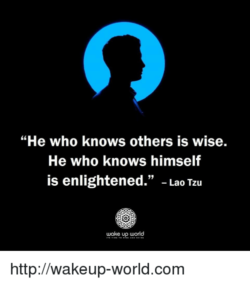 "enlightened: ""He who knows others is wise.  He who knows himself  is enlightened."" - Lao Tzu  wake up orld http://wakeup-world.com"