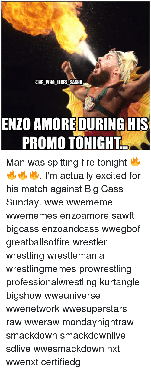 spitting fire: @HE_WHO LIKES SASHA  ENZO AMOREDURING HIS  PROMO TONIGHT Man was spitting fire tonight 🔥🔥🔥🔥. I'm actually excited for his match against Big Cass Sunday. wwe wwememe wwememes enzoamore sawft bigcass enzoandcass wwegbof greatballsoffire wrestler wrestling wrestlemania wrestlingmemes prowrestling professionalwrestling kurtangle bigshow wweuniverse wwenetwork wwesuperstars raw wweraw mondaynightraw smackdown smackdownlive sdlive wwesmackdown nxt wwenxt certifiedg