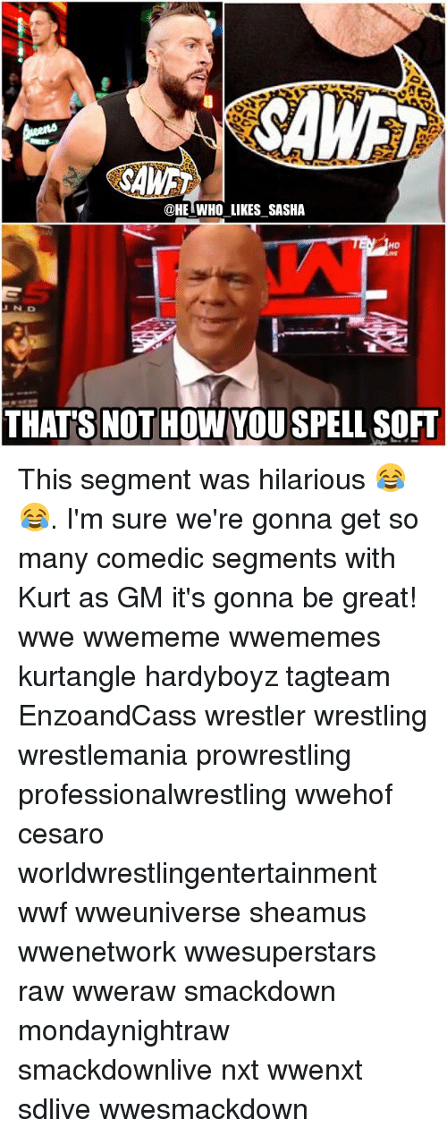 sheamus: @HE WHO LIKES SASHA  HD  N D  THATS NOT HOW YOU SPELL SOFT This segment was hilarious 😂😂. I'm sure we're gonna get so many comedic segments with Kurt as GM it's gonna be great! wwe wwememe wwememes kurtangle hardyboyz tagteam EnzoandCass wrestler wrestling wrestlemania prowrestling professionalwrestling wwehof cesaro worldwrestlingentertainment wwf wweuniverse sheamus wwenetwork wwesuperstars raw wweraw smackdown mondaynightraw smackdownlive nxt wwenxt sdlive wwesmackdown
