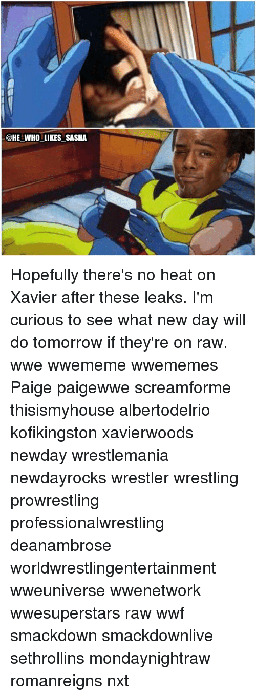 raw wwe: @HE WHO LIKES SASHA Hopefully there's no heat on Xavier after these leaks. I'm curious to see what new day will do tomorrow if they're on raw. wwe wwememe wwememes Paige paigewwe screamforme thisismyhouse albertodelrio kofikingston xavierwoods newday wrestlemania newdayrocks wrestler wrestling prowrestling professionalwrestling deanambrose worldwrestlingentertainment wweuniverse wwenetwork wwesuperstars raw wwf smackdown smackdownlive sethrollins mondaynightraw romanreigns nxt