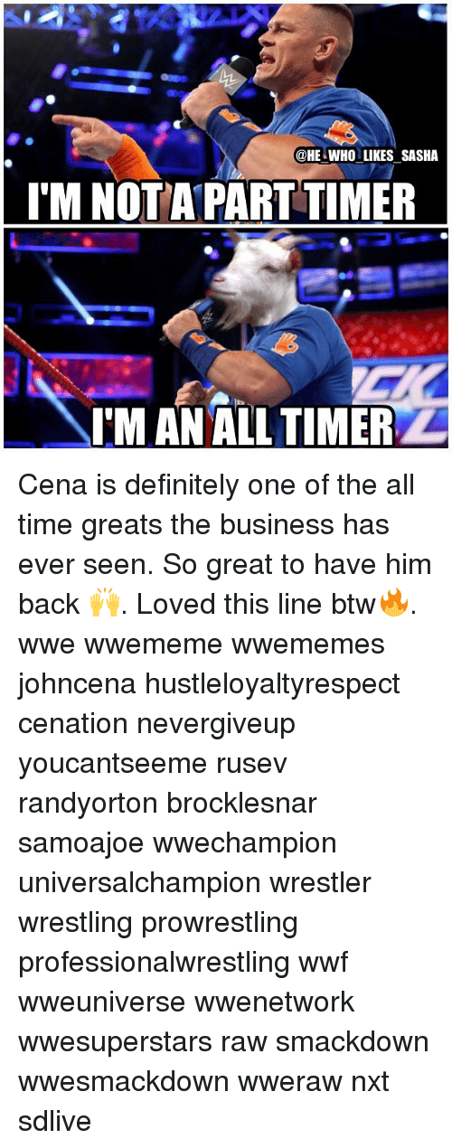 wwf: @HE WHO LIKES SASHA  I'M NOTA PART TIMER  oe  IM AN ALL TIMER Cena is definitely one of the all time greats the business has ever seen. So great to have him back 🙌. Loved this line btw🔥. wwe wwememe wwememes johncena hustleloyaltyrespect cenation nevergiveup youcantseeme rusev randyorton brocklesnar samoajoe wwechampion universalchampion wrestler wrestling prowrestling professionalwrestling wwf wweuniverse wwenetwork wwesuperstars raw smackdown wwesmackdown wweraw nxt sdlive