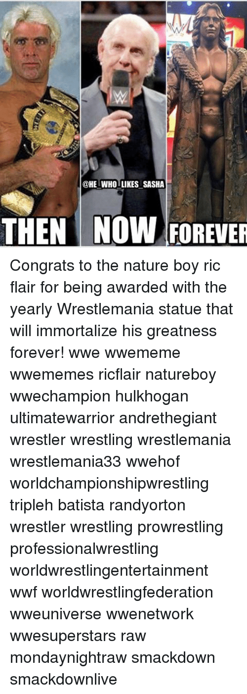 Ric Flair: @HE WHO LIKES SASHA  THEN NOW FOREUER Congrats to the nature boy ric flair for being awarded with the yearly Wrestlemania statue that will immortalize his greatness forever! wwe wwememe wwememes ricflair natureboy wwechampion hulkhogan ultimatewarrior andrethegiant wrestler wrestling wrestlemania wrestlemania33 wwehof worldchampionshipwrestling tripleh batista randyorton wrestler wrestling prowrestling professionalwrestling worldwrestlingentertainment wwf worldwrestlingfederation wweuniverse wwenetwork wwesuperstars raw mondaynightraw smackdown smackdownlive