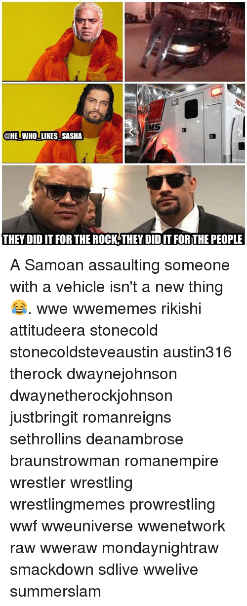 wwf: @HE WHO LIKES SASHA  THEY DID IT FOR THE ROCK THEY DID IT FOR THE PEOPLE A Samoan assaulting someone with a vehicle isn't a new thing 😂. wwe wwememes rikishi attitudeera stonecold stonecoldsteveaustin austin316 therock dwaynejohnson dwaynetherockjohnson justbringit romanreigns sethrollins deanambrose braunstrowman romanempire wrestler wrestling wrestlingmemes prowrestling wwf wweuniverse wwenetwork raw wweraw mondaynightraw smackdown sdlive wwelive summerslam