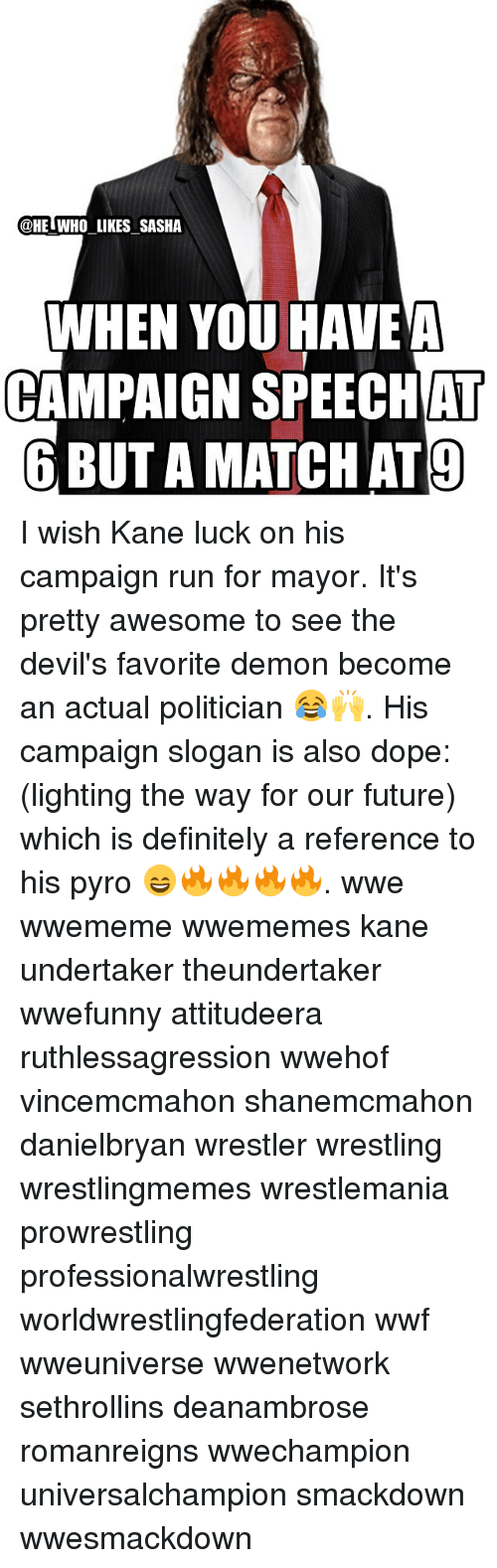 Definitely, Dope, and Future: @HE WHO LIKES SASHA  WHEN YOU HAVE A  CAMPAIGN AT  6 BUTAMATCHAT9 I wish Kane luck on his campaign run for mayor. It's pretty awesome to see the devil's favorite demon become an actual politician 😂🙌. His campaign slogan is also dope: (lighting the way for our future) which is definitely a reference to his pyro 😄🔥🔥🔥🔥. wwe wwememe wwememes kane undertaker theundertaker wwefunny attitudeera ruthlessagression wwehof vincemcmahon shanemcmahon danielbryan wrestler wrestling wrestlingmemes wrestlemania prowrestling professionalwrestling worldwrestlingfederation wwf wweuniverse wwenetwork sethrollins deanambrose romanreigns wwechampion universalchampion smackdown wwesmackdown